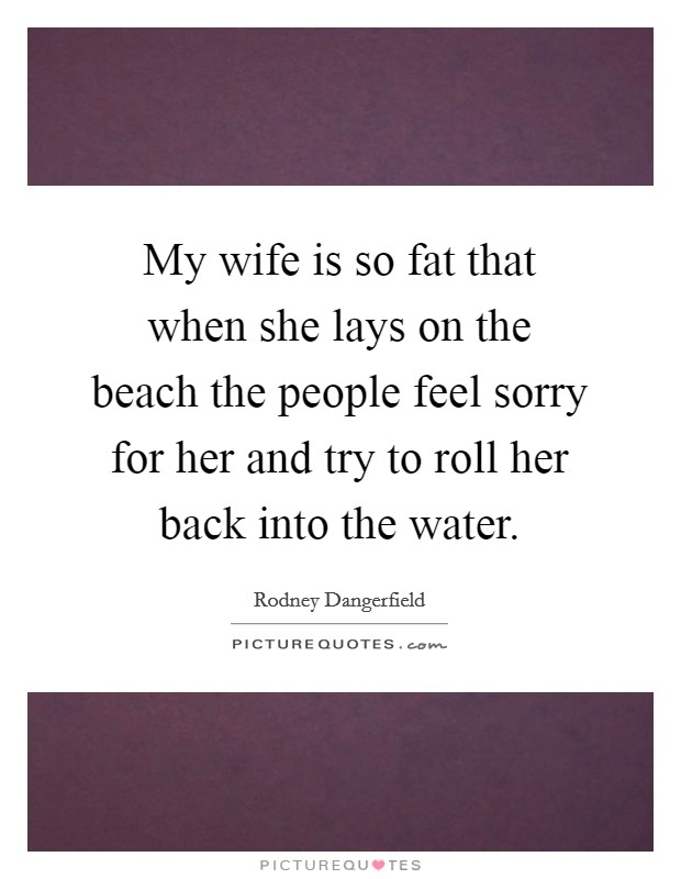 My wife is so fat that when she lays on the beach the people feel sorry for her and try to roll her back into the water Picture Quote #1
