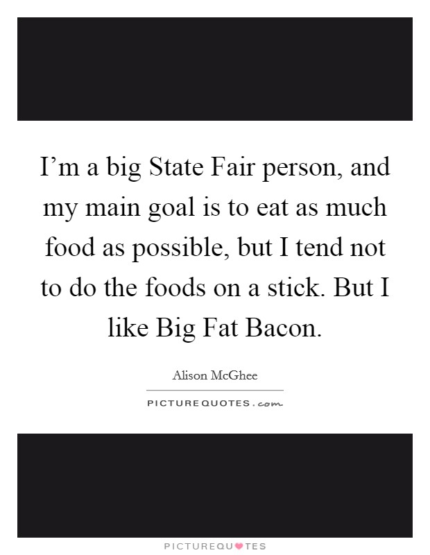 I'm a big State Fair person, and my main goal is to eat as much food as possible, but I tend not to do the foods on a stick. But I like Big Fat Bacon. Picture Quote #1