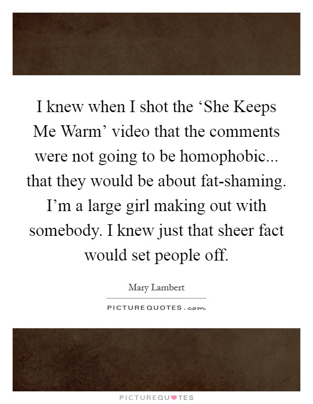 I knew when I shot the 'She Keeps Me Warm' video that the comments were not going to be homophobic... that they would be about fat-shaming. I'm a large girl making out with somebody. I knew just that sheer fact would set people off Picture Quote #1