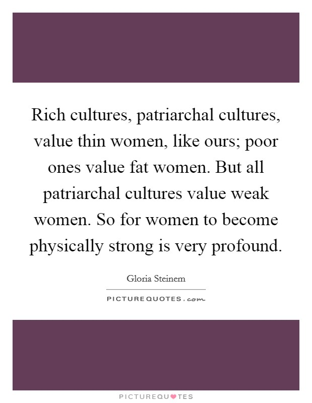 Rich cultures, patriarchal cultures, value thin women, like ours; poor ones value fat women. But all patriarchal cultures value weak women. So for women to become physically strong is very profound Picture Quote #1