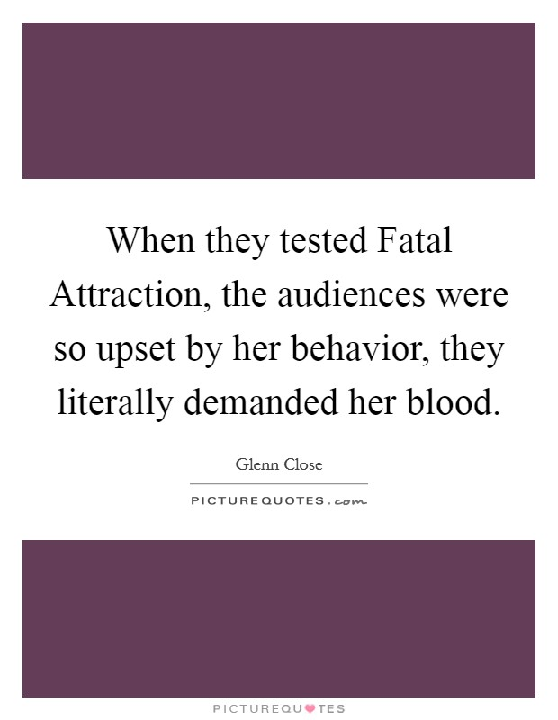 When they tested Fatal Attraction, the audiences were so upset by her behavior, they literally demanded her blood Picture Quote #1