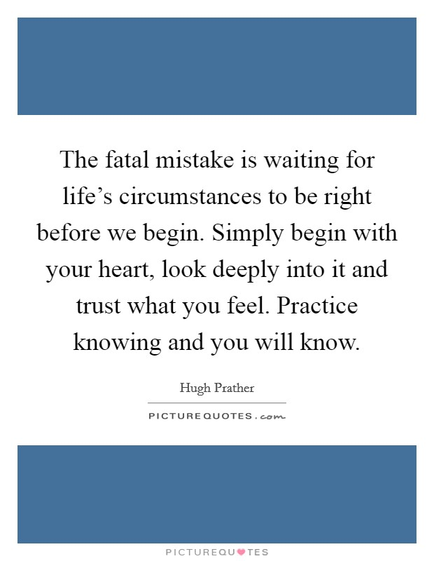 The fatal mistake is waiting for life's circumstances to be right before we begin. Simply begin with your heart, look deeply into it and trust what you feel. Practice knowing and you will know Picture Quote #1