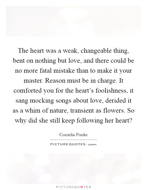 The heart was a weak, changeable thing, bent on nothing but love, and there could be no more fatal mistake than to make it your master. Reason must be in charge. It comforted you for the heart's foolishness, it sang mocking songs about love, derided it as a whim of nature, transient as flowers. So why did she still keep following her heart? Picture Quote #1