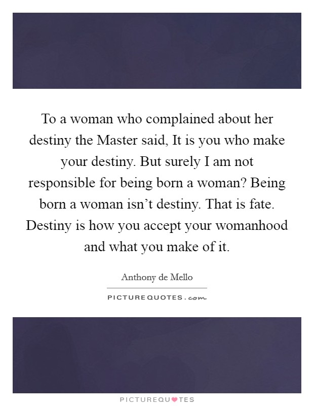 To a woman who complained about her destiny the Master said, It is you who make your destiny. But surely I am not responsible for being born a woman? Being born a woman isn't destiny. That is fate. Destiny is how you accept your womanhood and what you make of it Picture Quote #1