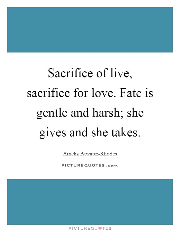 Sacrifice of live, sacrifice for love. Fate is gentle and harsh; she gives and she takes Picture Quote #1