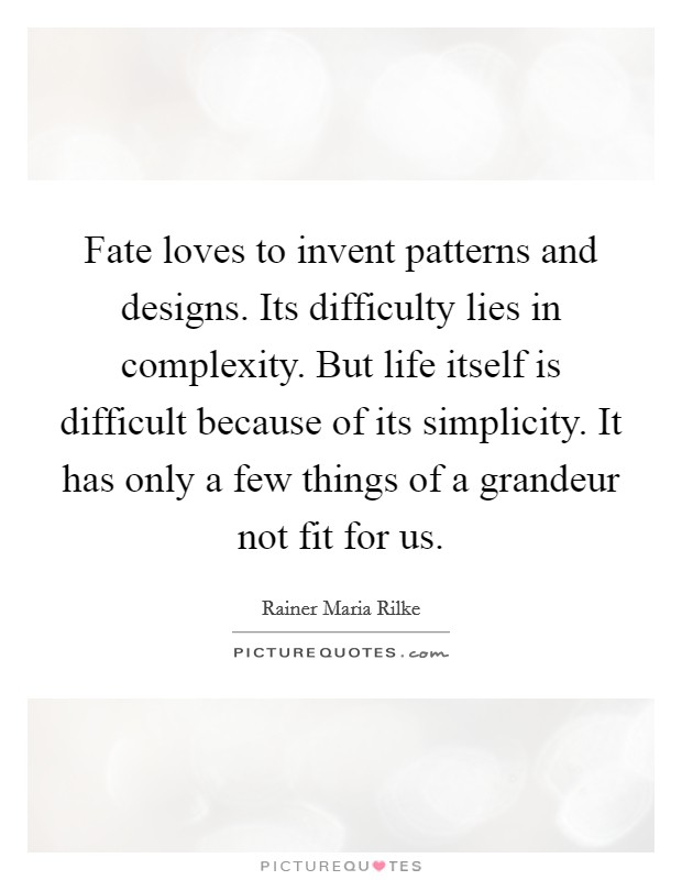 Fate loves to invent patterns and designs. Its difficulty lies in complexity. But life itself is difficult because of its simplicity. It has only a few things of a grandeur not fit for us. Picture Quote #1