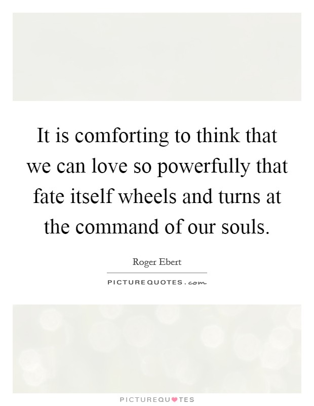 It is comforting to think that we can love so powerfully that fate itself wheels and turns at the command of our souls. Picture Quote #1