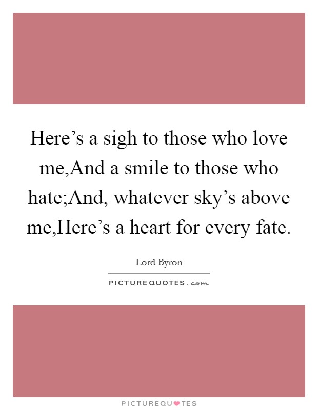 Here's a sigh to those who love me,And a smile to those who hate;And, whatever sky's above me,Here's a heart for every fate Picture Quote #1