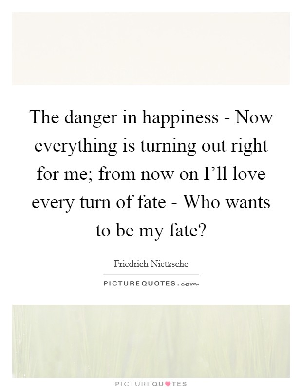 The danger in happiness - Now everything is turning out right for me; from now on I'll love every turn of fate - Who wants to be my fate? Picture Quote #1