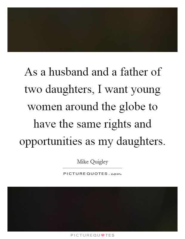 As a husband and a father of two daughters, I want young women around the globe to have the same rights and opportunities as my daughters Picture Quote #1