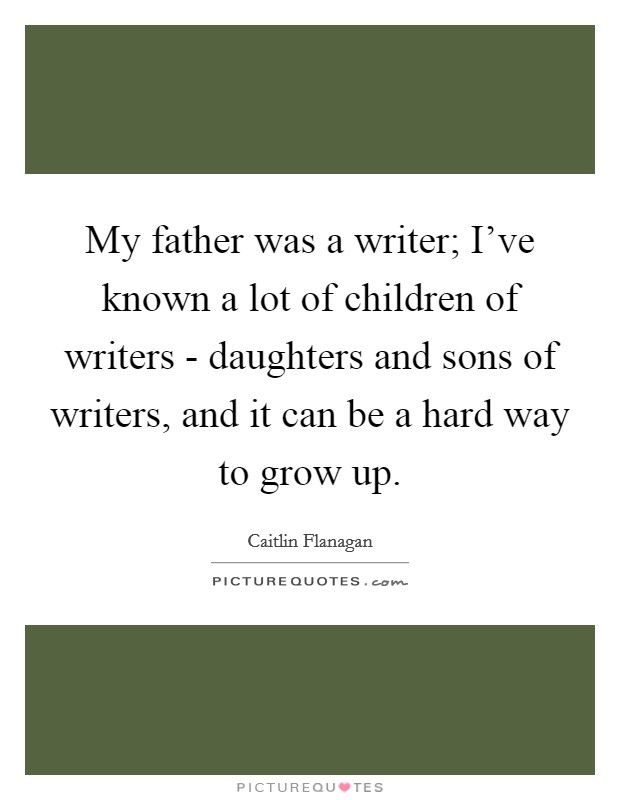 My father was a writer; I've known a lot of children of writers - daughters and sons of writers, and it can be a hard way to grow up Picture Quote #1