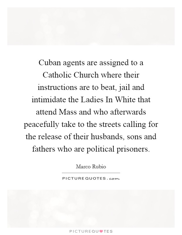 Cuban agents are assigned to a Catholic Church where their instructions are to beat, jail and intimidate the Ladies In White that attend Mass and who afterwards peacefully take to the streets calling for the release of their husbands, sons and fathers who are political prisoners Picture Quote #1
