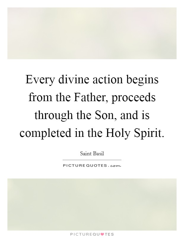 Every divine action begins from the Father, proceeds through the Son, and is completed in the Holy Spirit Picture Quote #1