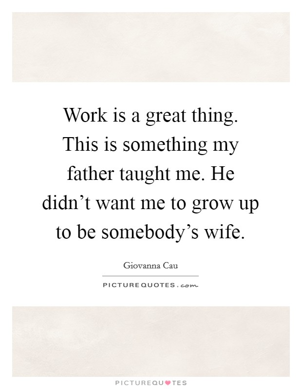 Work is a great thing. This is something my father taught me. He didn't want me to grow up to be somebody's wife Picture Quote #1