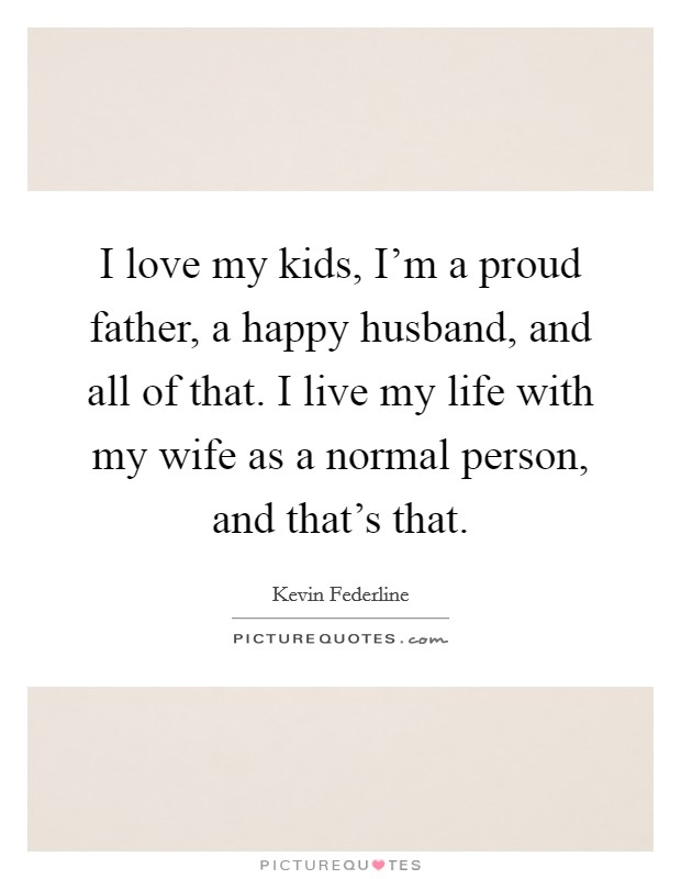 I love my kids, I'm a proud father, a happy husband, and all of that. I live my life with my wife as a normal person, and that's that Picture Quote #1