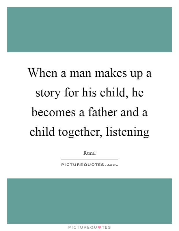 When a man makes up a story for his child, he becomes a father and a child together, listening Picture Quote #1