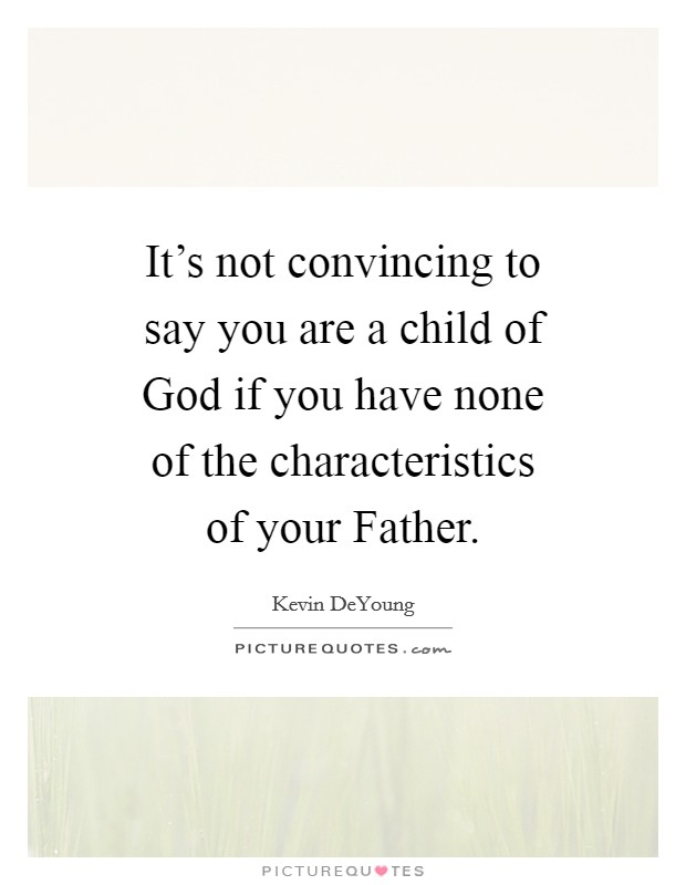 It's not convincing to say you are a child of God if you have none of the characteristics of your Father Picture Quote #1