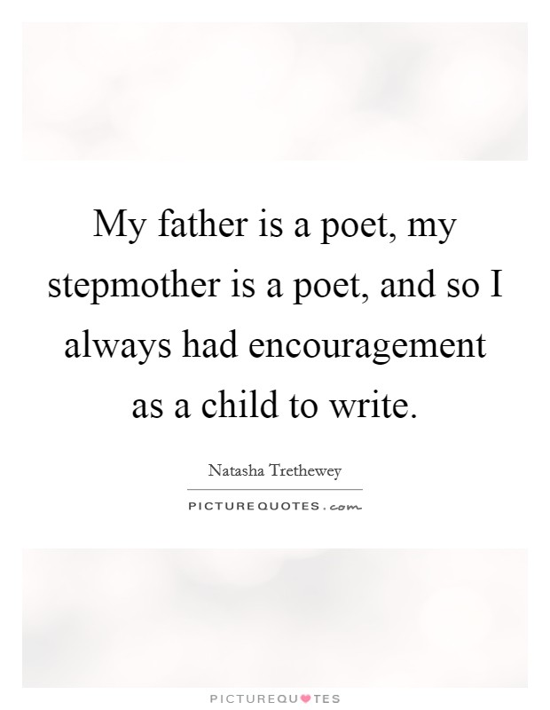 My father is a poet, my stepmother is a poet, and so I always had encouragement as a child to write Picture Quote #1