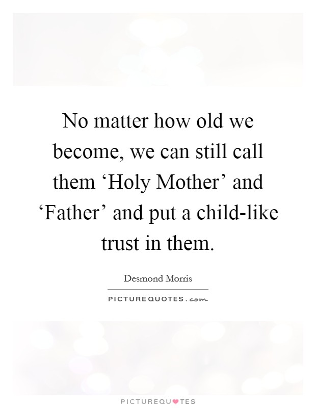 No matter how old we become, we can still call them 'Holy Mother' and 'Father' and put a child-like trust in them Picture Quote #1