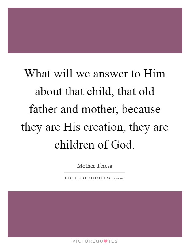 What will we answer to Him about that child, that old father and mother, because they are His creation, they are children of God Picture Quote #1