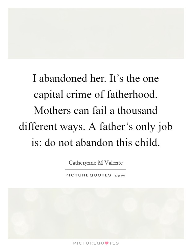 I abandoned her. It's the one capital crime of fatherhood. Mothers can fail a thousand different ways. A father's only job is: do not abandon this child Picture Quote #1