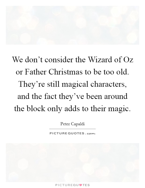 We don't consider the Wizard of Oz or Father Christmas to be too old. They're still magical characters, and the fact they've been around the block only adds to their magic Picture Quote #1