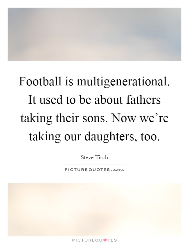 Football is multigenerational. It used to be about fathers taking their sons. Now we're taking our daughters, too Picture Quote #1