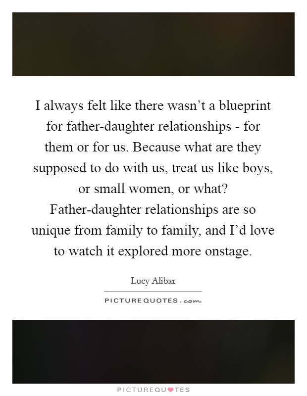 I always felt like there wasn't a blueprint for father-daughter relationships - for them or for us. Because what are they supposed to do with us, treat us like boys, or small women, or what? Father-daughter relationships are so unique from family to family, and I'd love to watch it explored more onstage Picture Quote #1