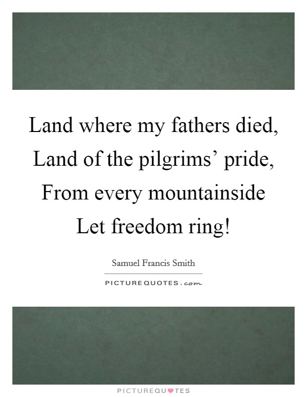 Land where my fathers died, Land of the pilgrims' pride, From every mountainside Let freedom ring! Picture Quote #1