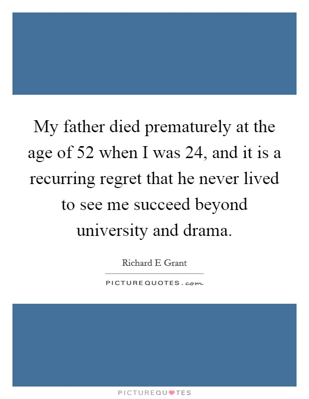 My father died prematurely at the age of 52 when I was 24, and it is a recurring regret that he never lived to see me succeed beyond university and drama Picture Quote #1