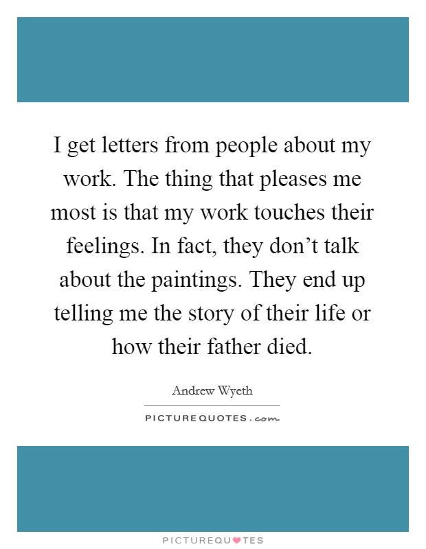 I get letters from people about my work. The thing that pleases me most is that my work touches their feelings. In fact, they don't talk about the paintings. They end up telling me the story of their life or how their father died. Picture Quote #1