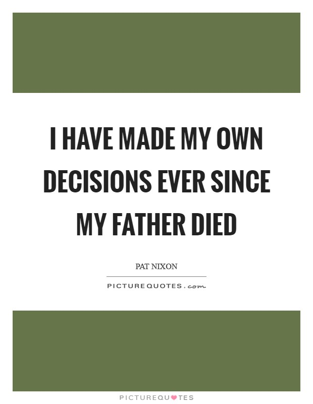 I have made my own decisions ever since my father died Picture Quote #1