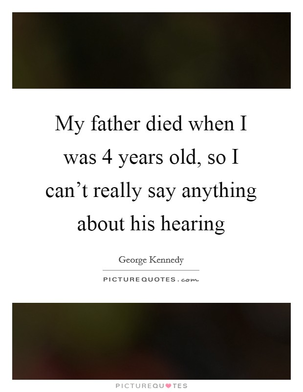 My father died when I was 4 years old, so I can't really say anything about his hearing Picture Quote #1