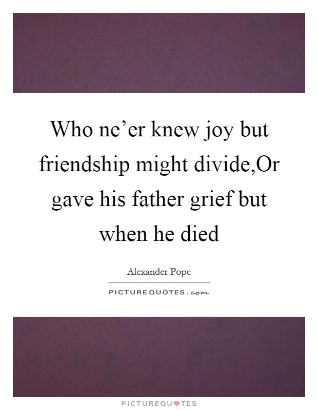Who ne'er knew joy but friendship might divide,Or gave his father grief but when he died Picture Quote #1