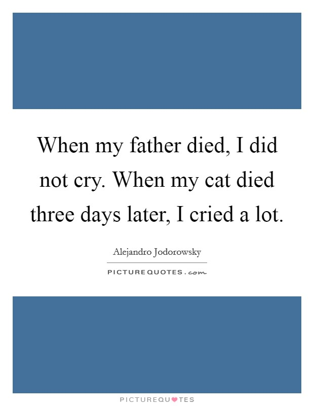When my father died, I did not cry. When my cat died three days later, I cried a lot. Picture Quote #1