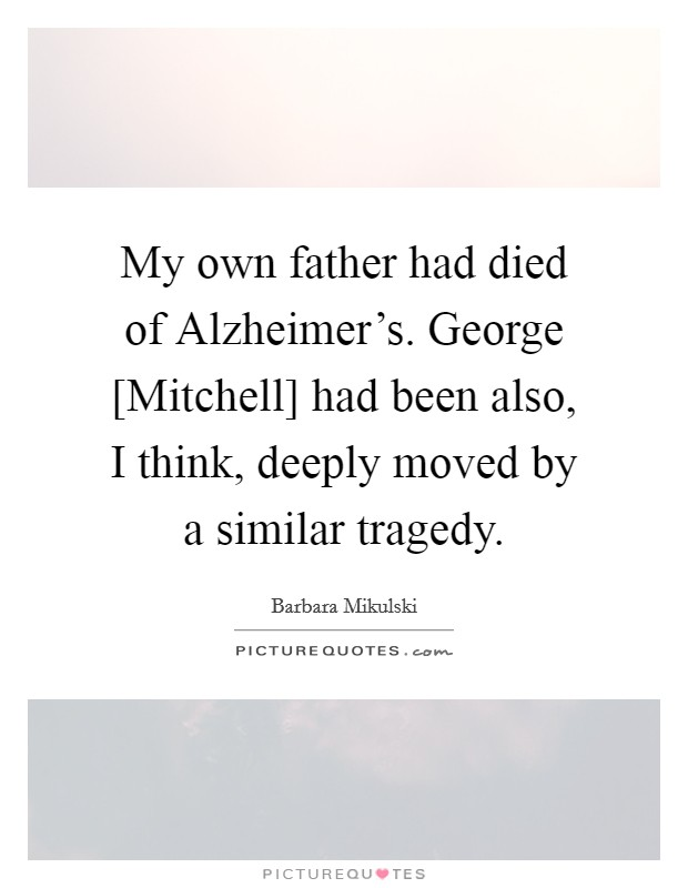 My own father had died of Alzheimer's. George [Mitchell] had been also, I think, deeply moved by a similar tragedy Picture Quote #1