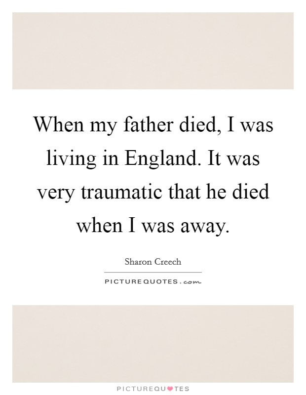 When my father died, I was living in England. It was very traumatic that he died when I was away Picture Quote #1