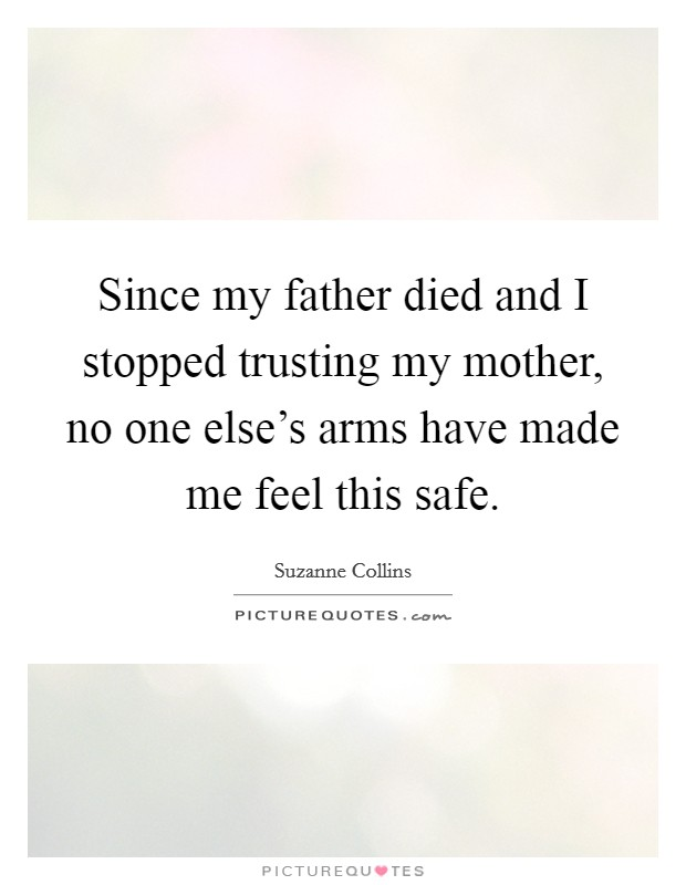 Since my father died and I stopped trusting my mother, no one else's arms have made me feel this safe Picture Quote #1