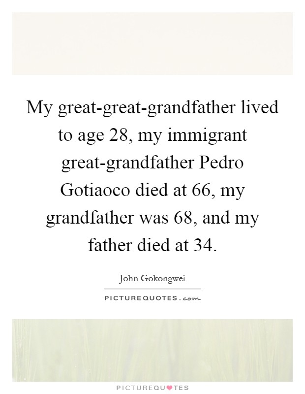 My great-great-grandfather lived to age 28, my immigrant great-grandfather Pedro Gotiaoco died at 66, my grandfather was 68, and my father died at 34 Picture Quote #1