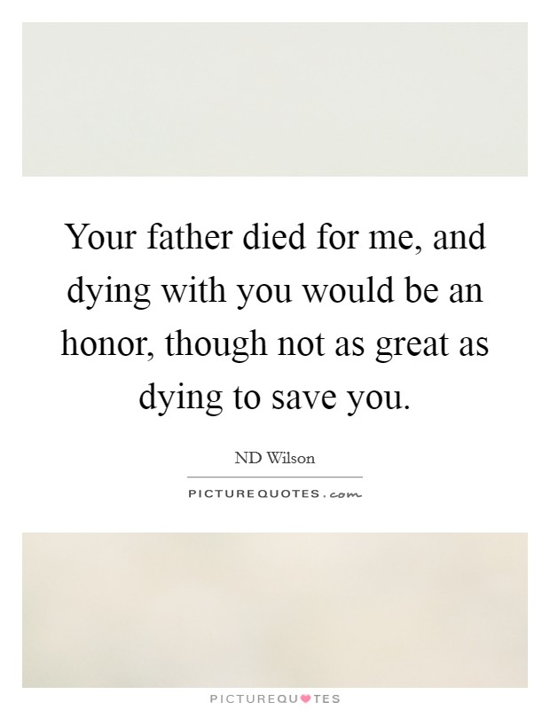 Your father died for me, and dying with you would be an honor, though not as great as dying to save you Picture Quote #1