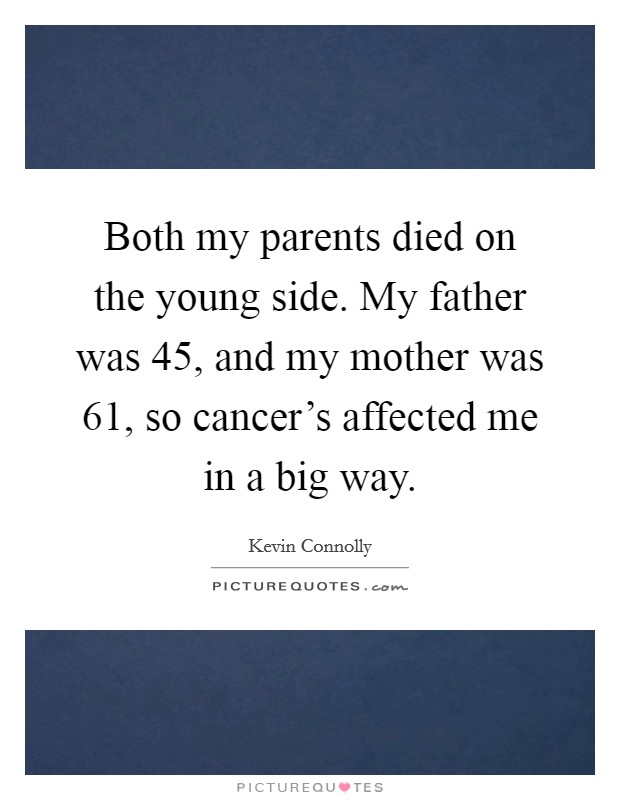 Both my parents died on the young side. My father was 45, and my mother was 61, so cancer's affected me in a big way Picture Quote #1