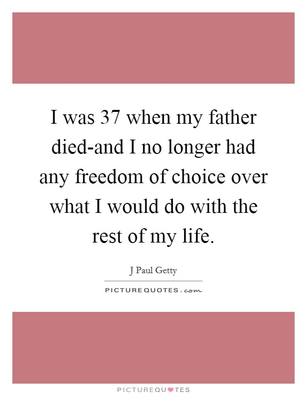 I was 37 when my father died-and I no longer had any freedom of choice over what I would do with the rest of my life Picture Quote #1