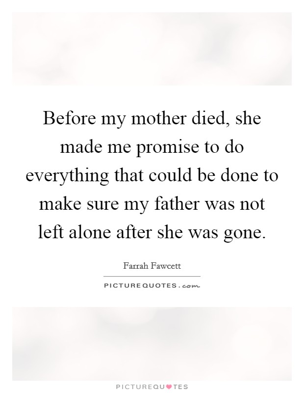 Before my mother died, she made me promise to do everything that could be done to make sure my father was not left alone after she was gone Picture Quote #1