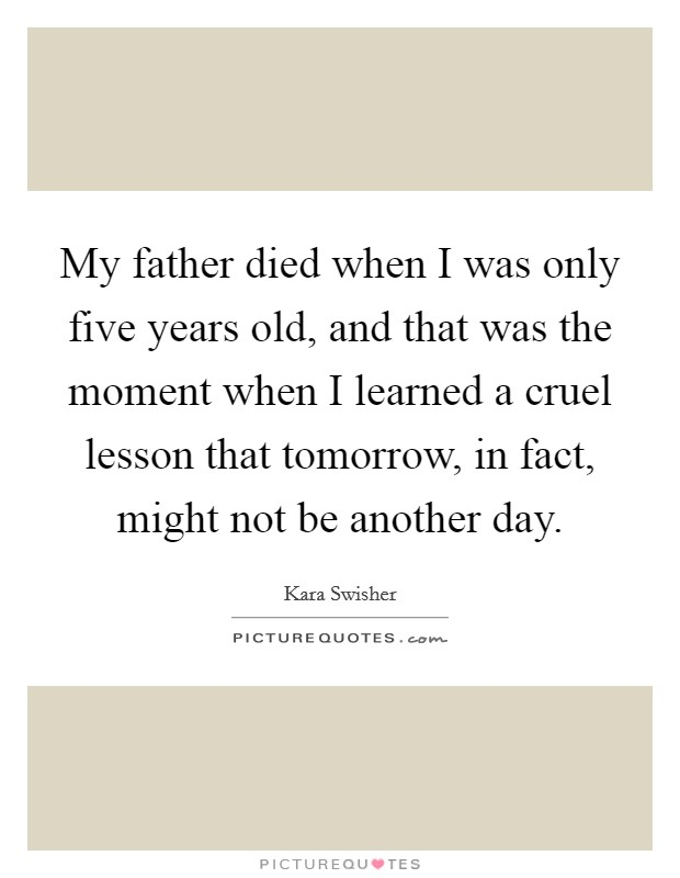 My father died when I was only five years old, and that was the moment when I learned a cruel lesson that tomorrow, in fact, might not be another day Picture Quote #1