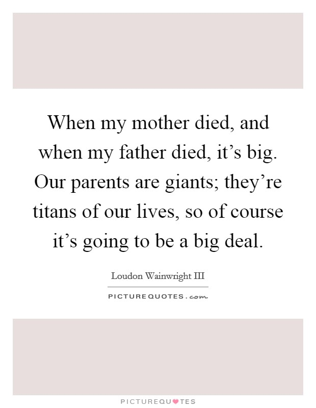 When my mother died, and when my father died, it's big. Our parents are giants; they're titans of our lives, so of course it's going to be a big deal Picture Quote #1