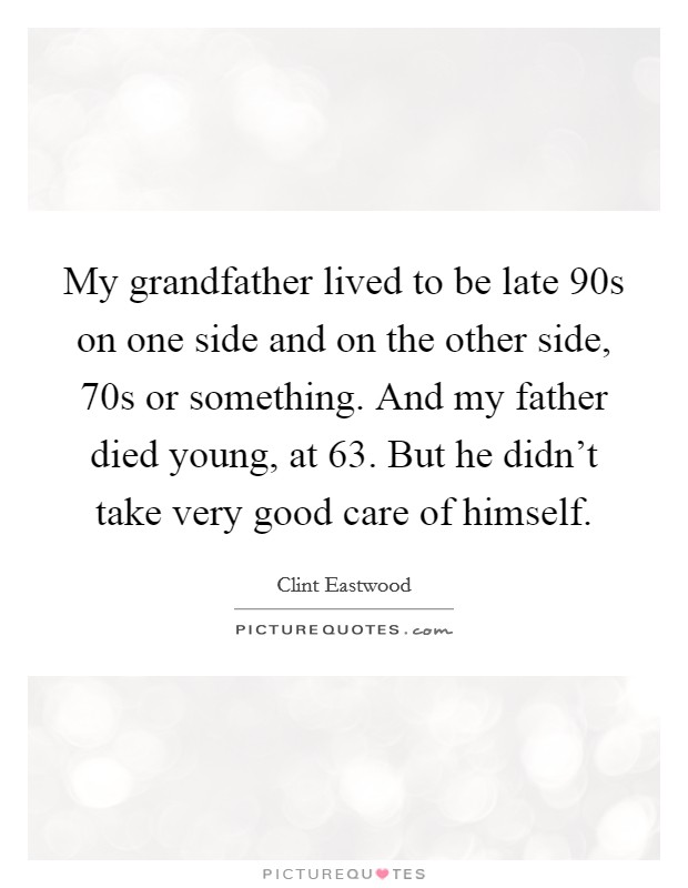 My grandfather lived to be late 90s on one side and on the other side, 70s or something. And my father died young, at 63. But he didn't take very good care of himself Picture Quote #1