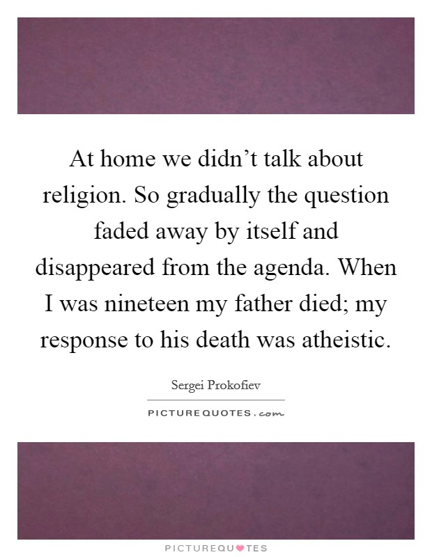At home we didn't talk about religion. So gradually the question faded away by itself and disappeared from the agenda. When I was nineteen my father died; my response to his death was atheistic Picture Quote #1