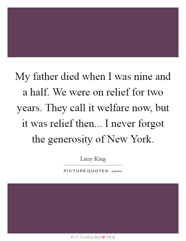 My father died when I was nine and a half. We were on relief for two years. They call it welfare now, but it was relief then... I never forgot the generosity of New York Picture Quote #1