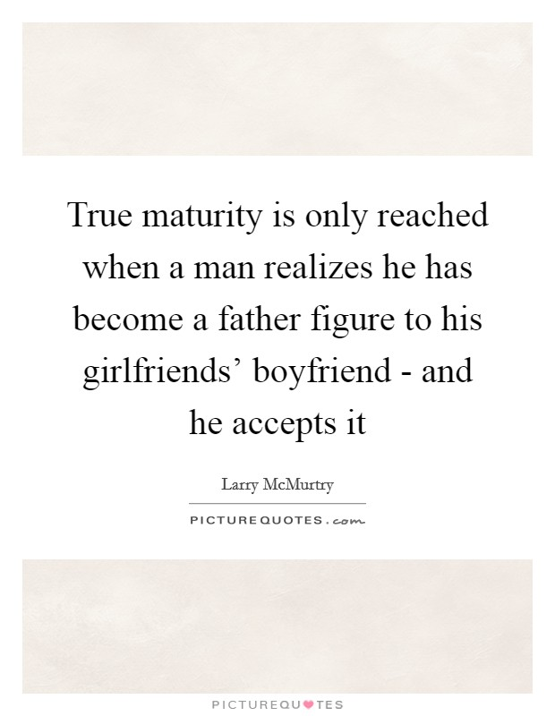 True maturity is only reached when a man realizes he has become a father figure to his girlfriends' boyfriend - and he accepts it Picture Quote #1