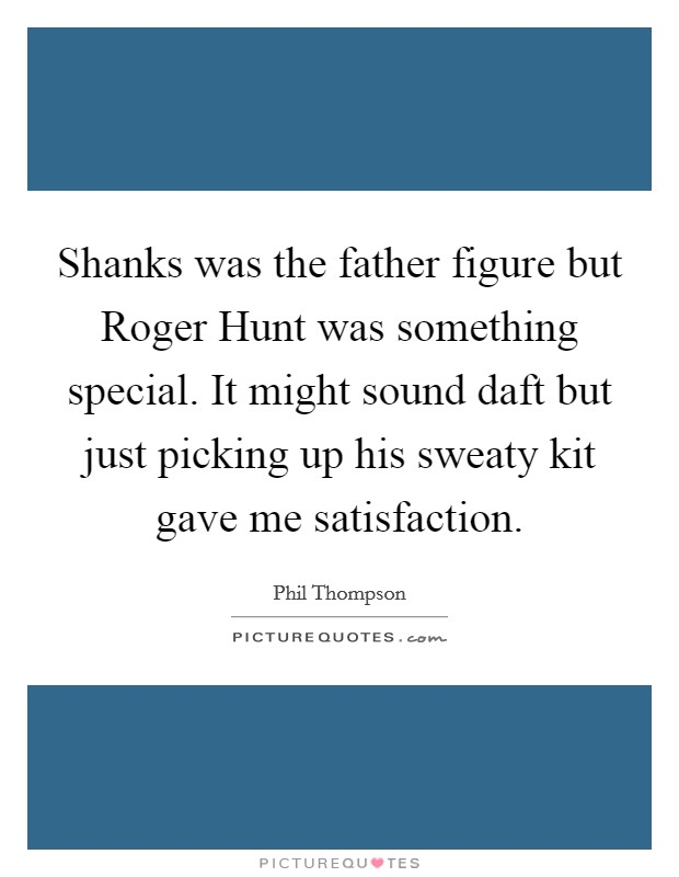Shanks was the father figure but Roger Hunt was something special. It might sound daft but just picking up his sweaty kit gave me satisfaction Picture Quote #1